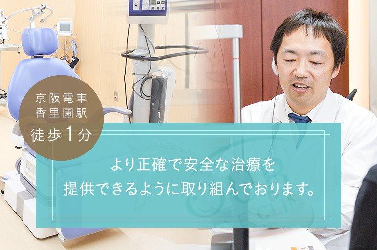 より正確で安全な治療、待ち時間・通院回数の少ない治療を提供できるように取り組んでおります。京阪電車香里園駅徒歩1分